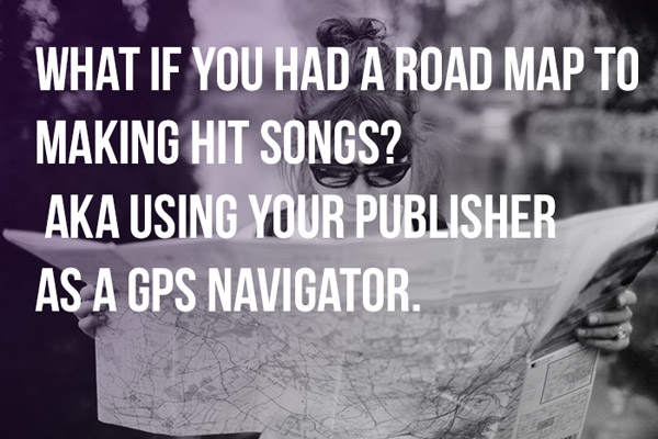 What If You Had A Road Map To Making Hit Songs? AKA Using Your Publisher As A Hit Song GPS Navigator