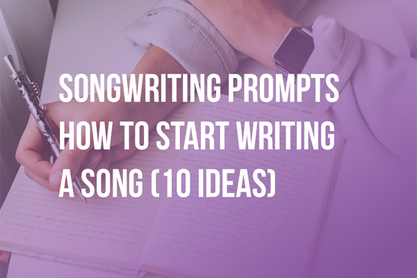 Songwriting Prompts - How to Start Writing a Song (10 Ideas)